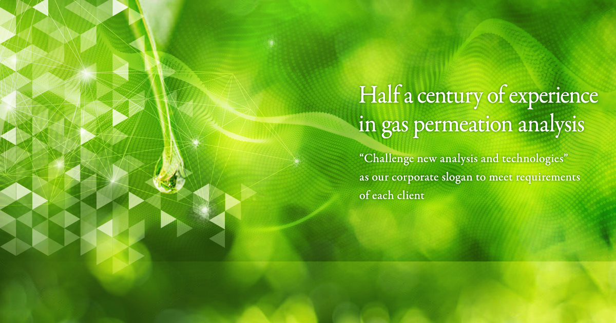 "Half a century of experience in gas permeation analysis Challenge new analysis and technologies"" as our corporate slogan to meet requirements of each client"