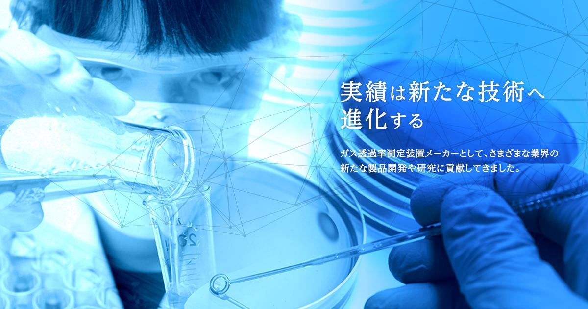 実績は新たな技術へ進化する ガス透過率測定装置メーカーとして、さまざまな業界の新たな製品開発や研究に貢献してきました。